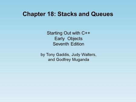 Starting Out with C++ Early Objects Seventh Edition by Tony Gaddis, Judy Walters, and Godfrey Muganda Chapter 18: Stacks and Queues.