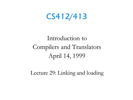 CS412/413 Introduction to Compilers and Translators April 14, 1999 Lecture 29: Linking and loading.