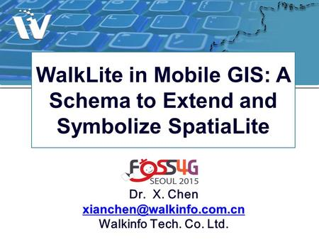 WalkLite in Mobile GIS: A Schema to Extend and Symbolize SpatiaLite Dr. X. Chen Walkinfo Tech. Co. Ltd.