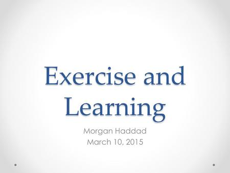 Exercise and Learning Morgan Haddad March 10, 2015.