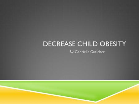 DECREASE CHILD OBESITY By: Gabrielle Gutleber INITIATIVE  To improve nutrition and increase activity with children ages 7-10 in schools world wide 1.