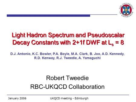 January 2006UKQCD meeting - Edinburgh Light Hadron Spectrum and Pseudoscalar Decay Constants with 2+1f DWF at L s = 8 Robert Tweedie RBC-UKQCD Collaboration.