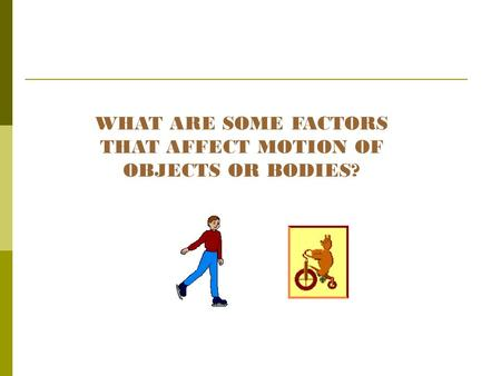 WHAT ARE SOME FACTORS THAT AFFECT MOTION OF OBJECTS OR BODIES?