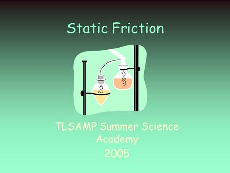 Static Friction TLSAMP Summer Science Academy 2005.