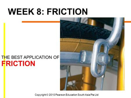 Copyright © 2010 Pearson Education South Asia Pte Ltd WEEK 8: FRICTION THE BEST APPLICATION OF FRICTION.