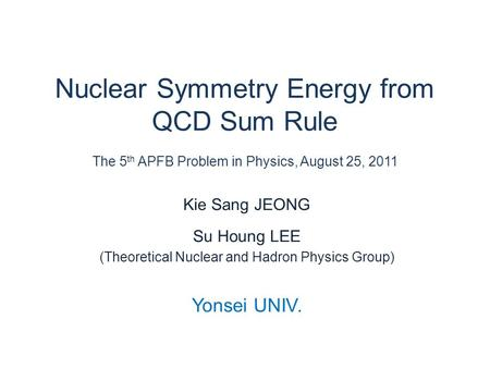 Nuclear Symmetry Energy from QCD Sum Rule The 5 th APFB Problem in Physics, August 25, 2011 Kie Sang JEONG Su Houng LEE (Theoretical Nuclear and Hadron.