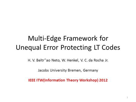 Multi-Edge Framework for Unequal Error Protecting LT Codes H. V. Beltr˜ao Neto, W. Henkel, V. C. da Rocha Jr. Jacobs University Bremen, Germany IEEE ITW(Information.