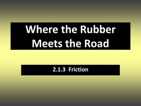 Where the Rubber Meets the Road 2.1.3 Friction. A force that OPPOSES MOTION. What causes friction? Friction + - + - + - + - + - + - + - + - + - + - +