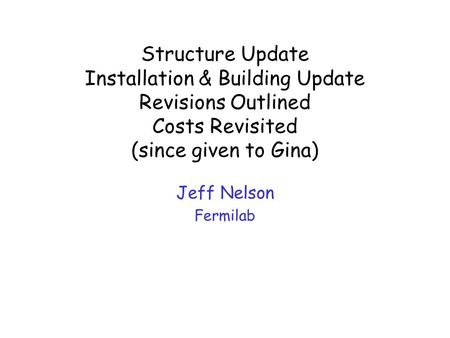 Structure Update Installation & Building Update Revisions Outlined Costs Revisited (since given to Gina) Jeff Nelson Fermilab.