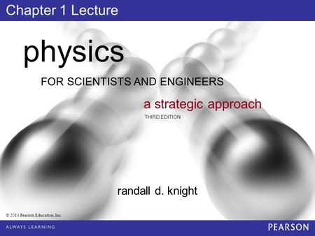 FOR SCIENTISTS AND ENGINEERS physics a strategic approach THIRD EDITION randall d. knight © 2013 Pearson Education, Inc. Chapter 1 Lecture.