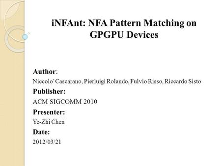 INFAnt: NFA Pattern Matching on GPGPU Devices Author: Niccolo' Cascarano, Pierluigi Rolando, Fulvio Risso, Riccardo Sisto Publisher: ACM SIGCOMM 2010 Presenter: