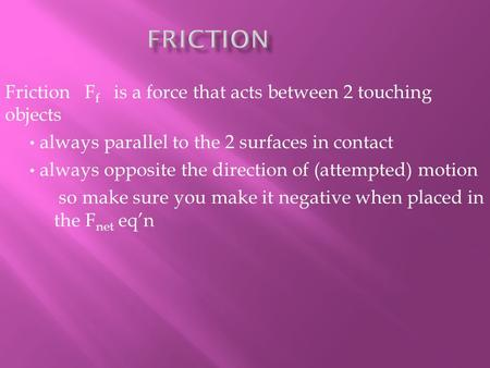 Friction F f is a force that acts between 2 touching objects always parallel to the 2 surfaces in contact always opposite the direction of (attempted)