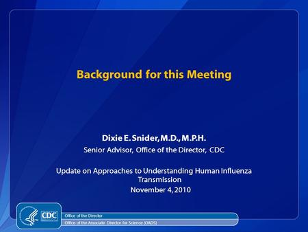 Dixie E. Snider, M.D., M.P.H. Senior Advisor, Office of the Director, CDC Update on Approaches to Understanding Human Influenza Transmission November 4,