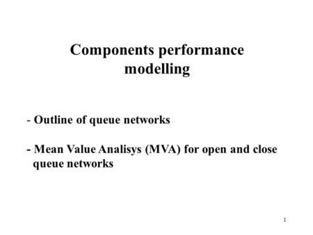 1 Components performance modelling - Outline of queue networks - Mean Value Analisys (MVA) for open and close queue networks.