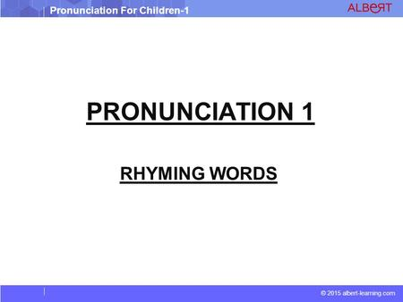© 2015 albert-learning.com Pronunciation For Children-1 PRONUNCIATION 1 RHYMING WORDS.