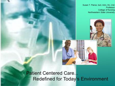 Patient Centered Care... Redefined for Today's Environment Susan T. Pierce, EdD, MSN, RN, CNE Professor College of Nursing Northwestern State University.