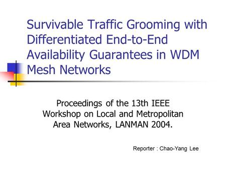 Survivable Traffic Grooming with Differentiated End-to-End Availability Guarantees in WDM Mesh Networks Proceedings of the 13th IEEE Workshop on Local.