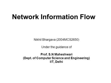 Network Information Flow Nikhil Bhargava (2004MCS2650) Under the guidance of Prof. S.N Maheshwari (Dept. of Computer Science and Engineering) IIT, Delhi.