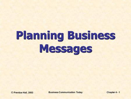 © Prentice Hall, 2003 Business Communication TodayChapter 4 - 1 Planning Business Messages.