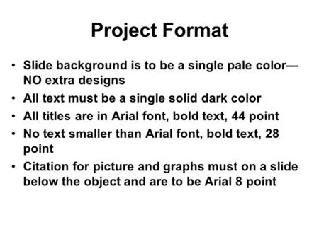 Project Format Slide background is to be a single pale color— NO extra designs All text must be a single solid dark color All titles are in Arial font,