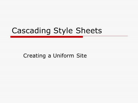 Cascading Style Sheets Creating a Uniform Site. Style Sheets  Style sheets are used for conformity on a web page or web site.  Style sheets eliminate.