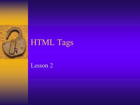 HTML Tags Lesson 2. What are HTML Tags?  Markup tags  Coded instructions that accompany the plain text of an HTML document  Syntax –Left wicket< –Tag.