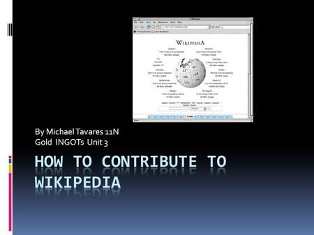 By Michael Tavares 11N Gold INGOTs Unit 3. What is Wikipedia?  The very nature of a wiki is that it can be edited by anyone who has the proper permissions;