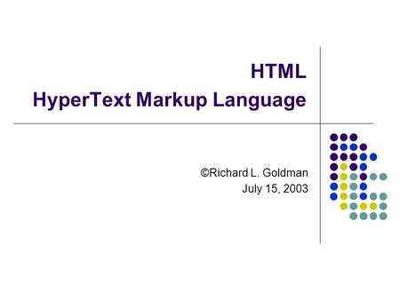 HTML HyperText Markup Language ©Richard L. Goldman July 15, 2003.