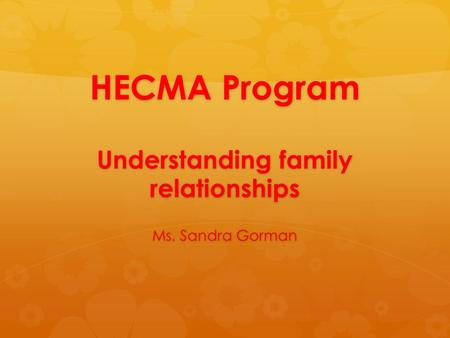 HECMA Program Understanding family relationships Ms. Sandra Gorman.