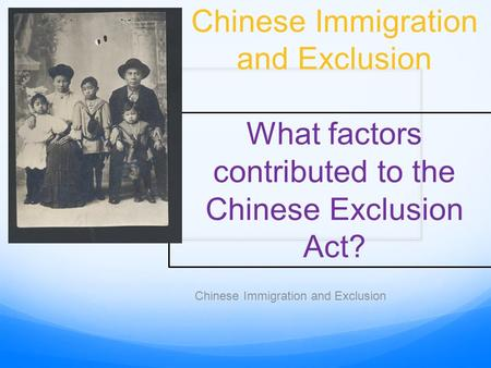 Chinese Immigration and Exclusion What factors contributed to the Chinese Exclusion Act? Chinese Immigration and Exclusion.