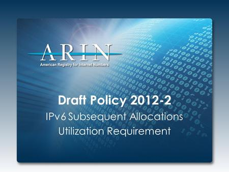 Draft Policy 2012-2 IPv6 Subsequent Allocations Utilization Requirement.