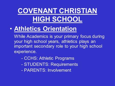 COVENANT CHRISTIAN HIGH SCHOOL Athletics Orientation While Academics is your primary focus during your high school years, athletics plays an important.