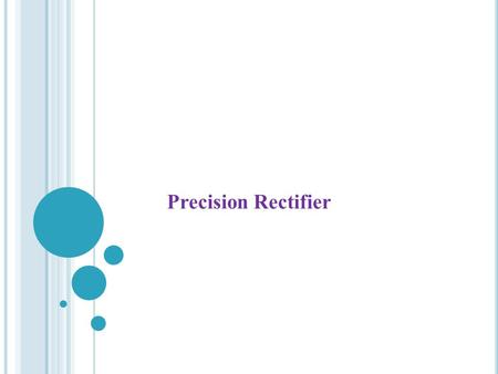 Precision Rectifier. I NTRODUCTION The precision rectifier is also known as a super diode. It is a configuration obtained with an operational amplifier.