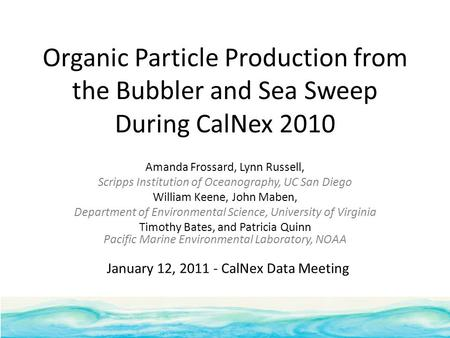 Organic Particle Production from the Bubbler and Sea Sweep During CalNex 2010 Amanda Frossard, Lynn Russell, Scripps Institution of Oceanography, UC San.