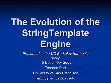 The Evolution of the StringTemplate Engine Presented to the UC Berkeley Harmonia group 15 December 2004 Terence Parr University of San Francisco