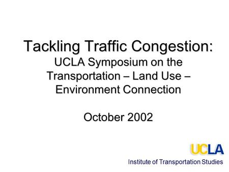 Tackling Traffic Congestion: UCLA Symposium on the Transportation – Land Use – Environment Connection October 2002 Institute of Transportation Studies.