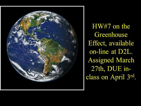 HW#<strong>7</strong> on the Greenhouse Effect, available on-line at D2L. Assigned March 27th, DUE in- <strong>class</strong> on April 3 rd.