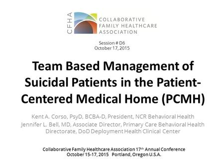 Team Based Management of Suicidal Patients in the Patient- Centered Medical Home (PCMH) Kent A. Corso, PsyD, BCBA-D, President, NCR Behavioral Health Jennifer.