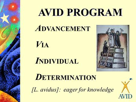 AVID PROGRAM A DVANCEMENT V IA I NDIVIDUAL D ETERMINATION [L. avidus]: eager for knowledge.