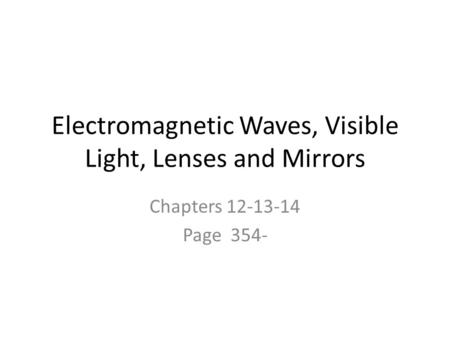 Electromagnetic Waves, Visible Light, Lenses and Mirrors Chapters 12-13-14 Page 354-