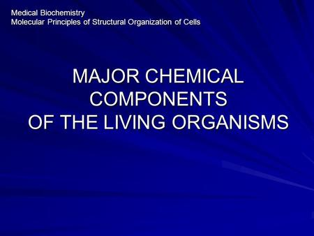 MAJOR CHEMICAL COMPONENTS OF THE LIVING ORGANISMS Medical Biochemistry Molecular Principles of Structural Organization of Cells.