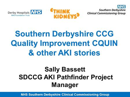 NHS Southern Derbyshire Clinical Commissioning Group Southern Derbyshire CCG Quality Improvement CQUIN & other AKI stories Sally Bassett SDCCG AKI Pathfinder.