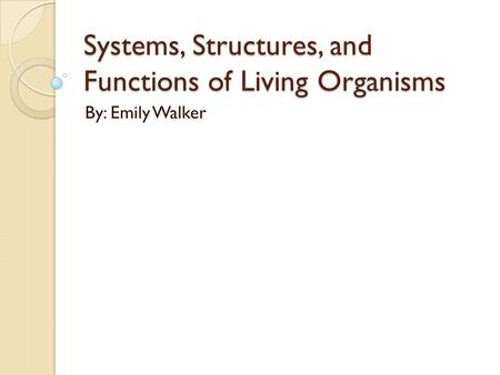 Systems, Structures, and Functions of Living Organisms By: Emily Walker.
