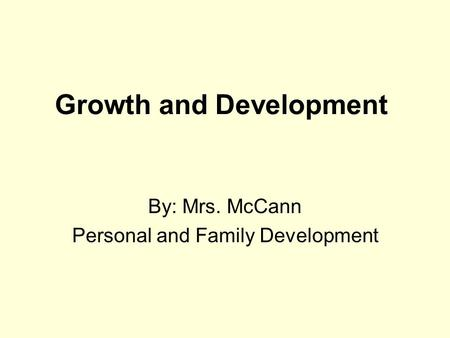 Growth and Development By: Mrs. McCann Personal and Family Development.