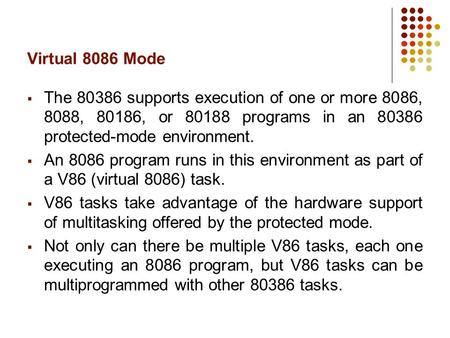 Virtual 8086 Mode  The 80386 supports execution of one or more 8086, 8088, 80186, or 80188 programs in an 80386 protected-mode environment.  An 8086.