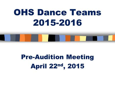 OHS Dance Teams 2015-2016 Pre-Audition Meeting April 22 nd, 2015.