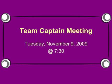 Team Captain Meeting Tuesday, November 9, 7:30.