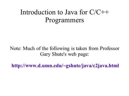 Introduction to Java for C/C++ Programmers Note: Much of the following is taken from Professor Gary Shute's web page: