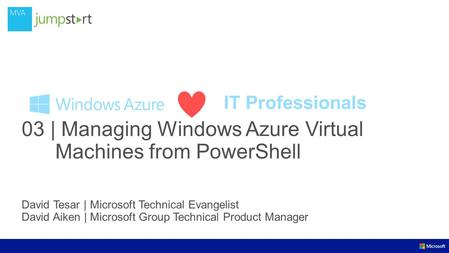 IT Professionals 03 | Managing Windows Azure Virtual Machines from PowerShell David Tesar | Microsoft Technical Evangelist David Aiken | Microsoft Group.