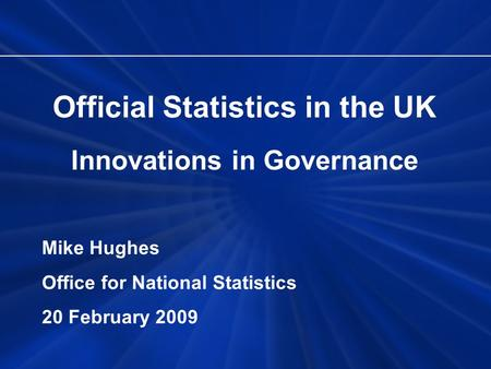 Official Statistics in the UK Innovations in Governance Mike Hughes Office for National Statistics 20 February 2009.